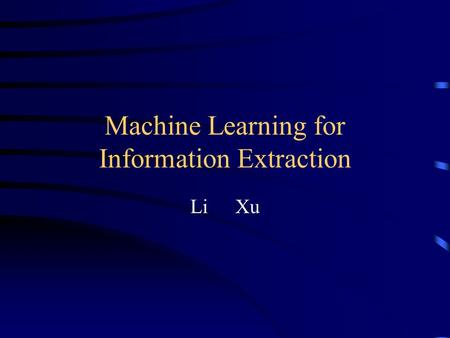 Machine Learning for Information Extraction Li Xu.