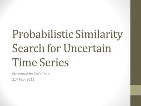Probabilistic Similarity Search for Uncertain Time Series Presented by CAO Chen 21 st Feb, 2011.