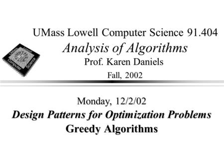UMass Lowell Computer Science 91.404 Analysis of Algorithms Prof. Karen Daniels Fall, 2002 Monday, 12/2/02 Design Patterns for Optimization Problems Greedy.