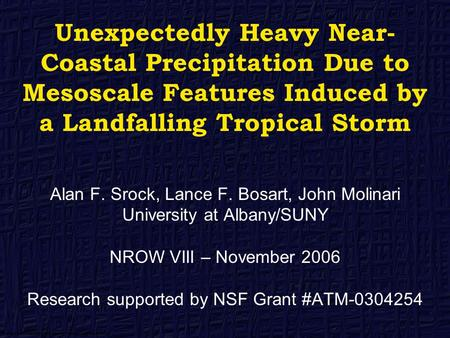 Unexpectedly Heavy Near- Coastal Precipitation Due to Mesoscale Features Induced by a Landfalling Tropical Storm Alan F. Srock, Lance F. Bosart, John Molinari.