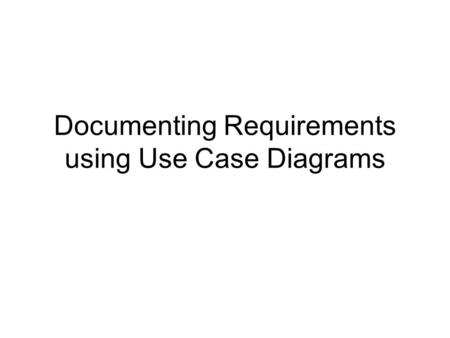 Documenting Requirements using Use Case Diagrams.