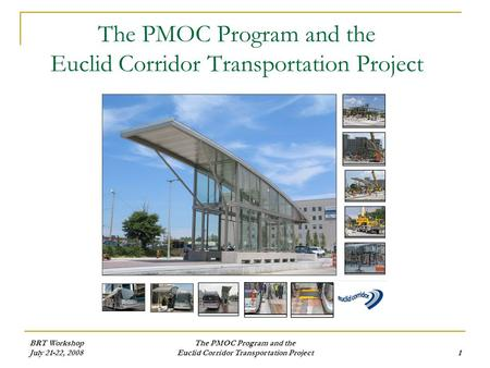 BRT Workshop July 21-22, 2008 The PMOC Program and the Euclid Corridor Transportation Project1 The PMOC Program and the Euclid Corridor Transportation.