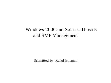 Windows 2000 and Solaris: Threads and SMP Management Submitted by: Rahul Bhuman.