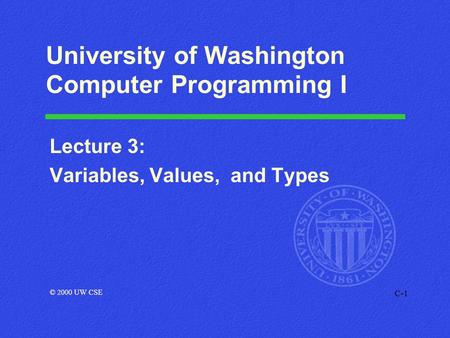 C-1 University of Washington Computer Programming I Lecture 3: Variables, Values, and Types © 2000 UW CSE.