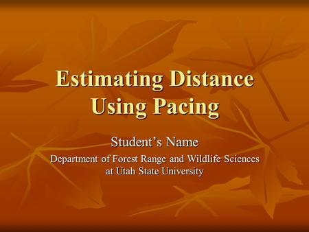 Estimating Distance Using Pacing Student's Name Department of Forest Range and Wildlife Sciences at Utah State University.