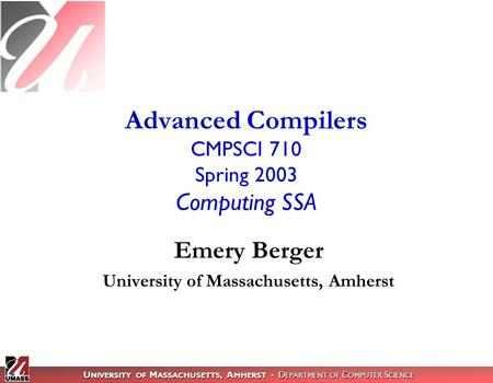U NIVERSITY OF M ASSACHUSETTS, A MHERST D EPARTMENT OF C OMPUTER S CIENCE Advanced Compilers CMPSCI 710 Spring 2003 Computing SSA Emery Berger University.