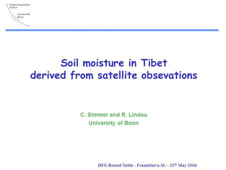 DFG Round Table – Frankfurt a.M. – 23 th May 2006 Soil moisture in Tibet derived from satellite obsevations C. Simmer and R. Lindau University of Bonn.