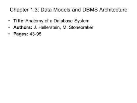 Chapter 1.3: Data Models and DBMS Architecture Title: Anatomy of a Database System Authors: J. Hellerstein, M. Stonebraker Pages: 43-95.