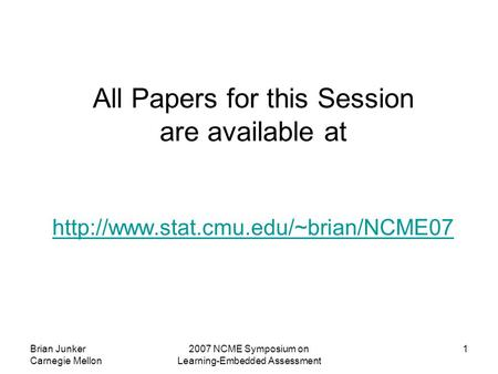 Brian Junker Carnegie Mellon 2007 NCME Symposium on Learning-Embedded Assessment 1 All Papers for this Session are available at