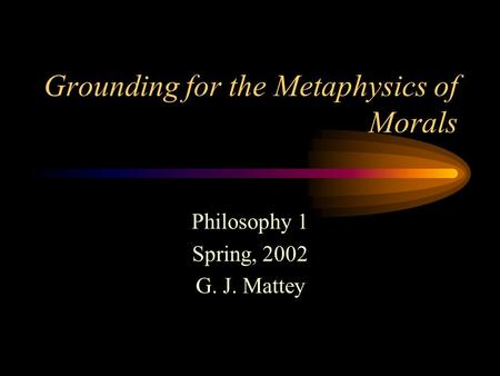 Grounding for the Metaphysics of Morals Philosophy 1 Spring, 2002 G. J. Mattey.