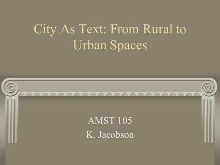 City As Text: From Rural to Urban Spaces AMST 105 K. Jacobson.