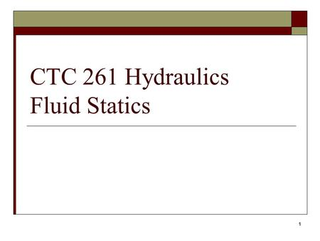 1 CTC 261 Hydraulics Fluid Statics. 2 Objectives  Know the difference between absolute and gage pressure  Know how to calculate hydrostatic pressures.