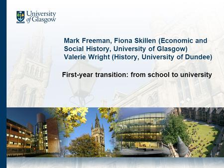 Mark Freeman, Fiona Skillen (Economic and Social History, University of Glasgow) Valerie Wright (History, University of Dundee) First-year transition: