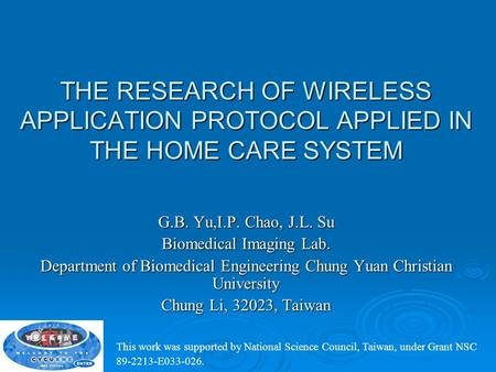 THE RESEARCH OF WIRELESS APPLICATION PROTOCOL APPLIED IN THE HOME CARE SYSTEM G.B. Yu,I.P. Chao, J.L. Su Biomedical Imaging Lab. Department of Biomedical.