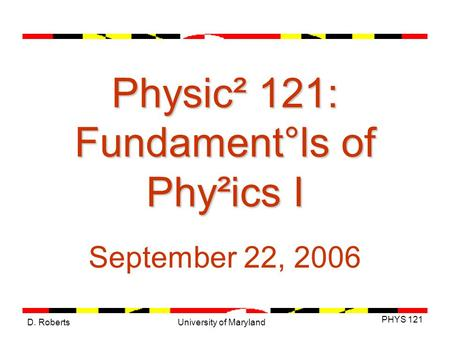 D. Roberts PHYS 121 University of Maryland Physic² 121: Fundament°ls of Phy²ics I September 22, 2006.