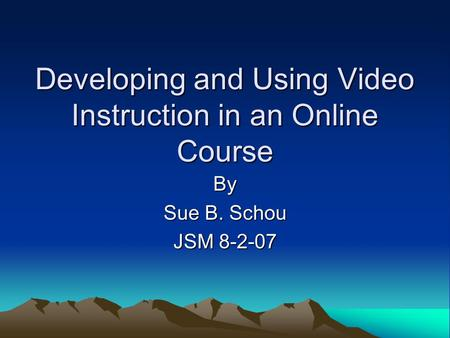 Developing and Using Video Instruction in an Online Course By Sue B. Schou JSM 8-2-07.