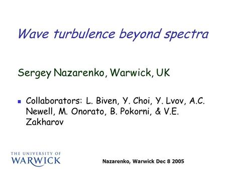 Nazarenko, Warwick Dec 8 2005 Wave turbulence beyond spectra Sergey Nazarenko, Warwick, UK Collaborators: L. Biven, Y. Choi, Y. Lvov, A.C. Newell, M. Onorato,