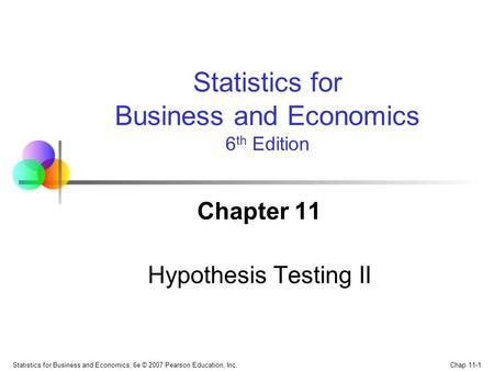 Chap 11-1 Statistics for Business and Economics, 6e © 2007 Pearson Education, Inc. Chapter 11 Hypothesis Testing II Statistics for Business and Economics.