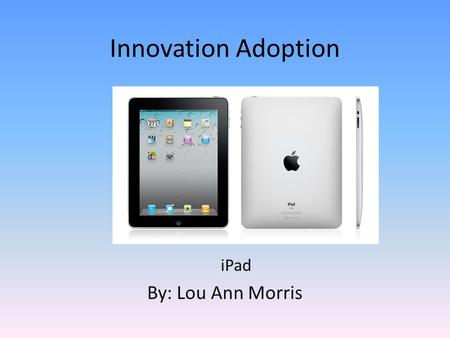 Innovation Adoption iPad By: Lou Ann Morris. Need Student's need a notebook, this is the notebook of the future. E-books at the student's finger tips.
