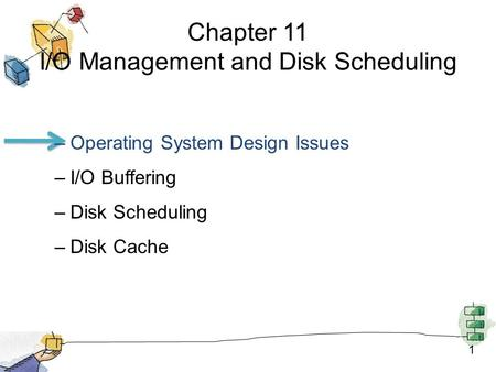1 Chapter 11 I/O Management and Disk Scheduling –Operating System Design Issues –I/O Buffering –Disk Scheduling –Disk Cache.