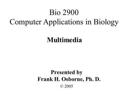 Multimedia Presented by Frank H. Osborne, Ph. D. © 2005 Bio 2900 Computer Applications in Biology.