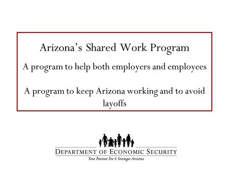 Arizona's Shared Work Program A program to help both employers and employees A program to keep Arizona working and to avoid layoffs.