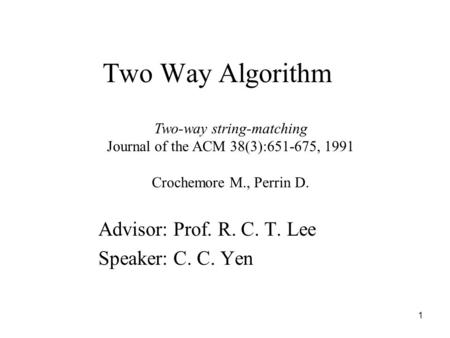 1 Two Way Algorithm Advisor: Prof. R. C. T. Lee Speaker: C. C. Yen Two-way string-matching Journal of the ACM 38(3):651-675, 1991 Crochemore M., Perrin.
