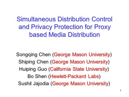1 Simultaneous Distribution Control and Privacy Protection for Proxy based Media Distribution George Mason University Songqing Chen (George Mason University)