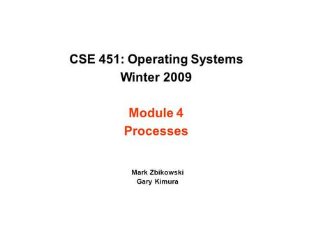 CSE 451: Operating Systems Winter 2009 Module 4 Processes Mark Zbikowski Gary Kimura.