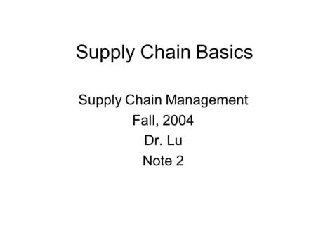Supply Chain Management Fall, 2004 Dr. Lu Note 2