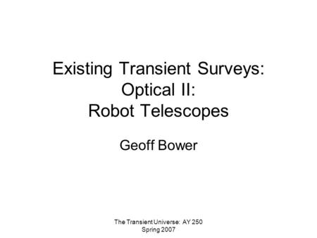 The Transient Universe: AY 250 Spring 2007 Existing Transient Surveys: Optical II: Robot Telescopes Geoff Bower.