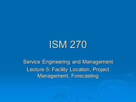 ISM 270 Service Engineering and Management Lecture 5: Facility Location, Project Management, Forecasting.