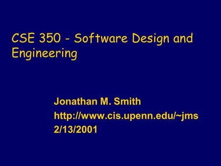 CSE 350 - Software Design and Engineering Jonathan M. Smith  2/13/2001.