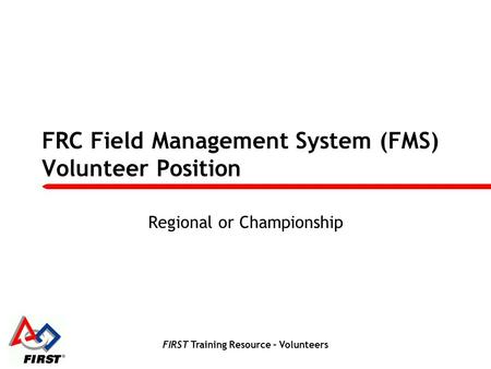 FIRST Training Resource – Volunteers FRC Field Management System (FMS) Volunteer Position Regional or Championship.