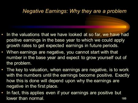 185 Negative Earnings: Why they are a problem In the valuations that we have looked at so far, we have had positive earnings in the base year to which.