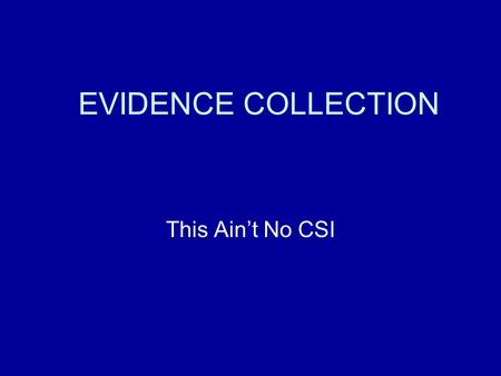 EVIDENCE COLLECTION This Ain't No CSI. Information contained in this presentation are general, accepted practices. Personnel should refer to their organizations.