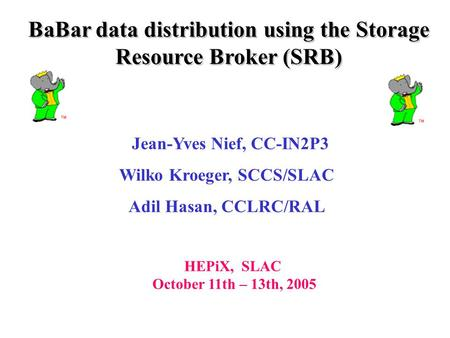 Jean-Yves Nief, CC-IN2P3 Wilko Kroeger, SCCS/SLAC Adil Hasan, CCLRC/RAL HEPiX, SLAC October 11th – 13th, 2005 BaBar data distribution using the Storage.