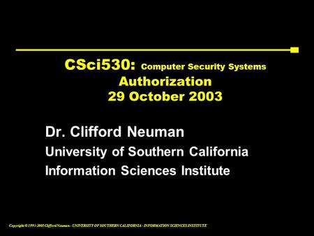 Copyright © 1995-2003 Clifford Neuman - UNIVERSITY OF SOUTHERN CALIFORNIA - INFORMATION SCIENCES INSTITUTE CSci530: Computer Security Systems Authorization.