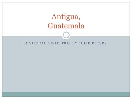 A VIRTUAL FIELD TRIP BY JULIE PETERS Antigua, Guatemala.