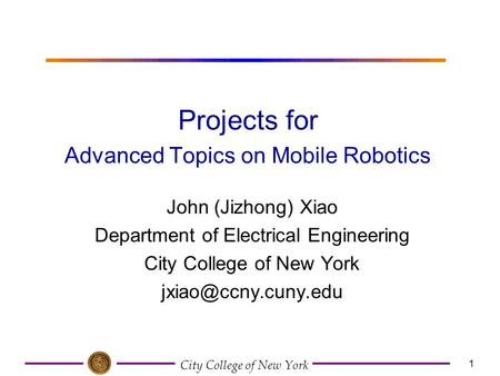 City College of New York 1 John (Jizhong) Xiao Department of Electrical Engineering City College of New York Projects for Advanced.