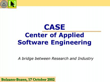 CASE Center of Applied Software Engineering A bridge between Research and Industry Bolzano-Bozen, 17 October 2002.