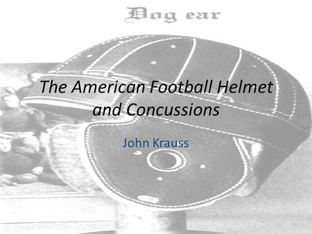 The American Football Helmet and Concussions John Krauss.
