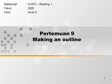 1 Pertemuan 9 Making an outline Matakuliah: G1072 – Reading 1 Tahun: 2005 Versi: revisi 0.