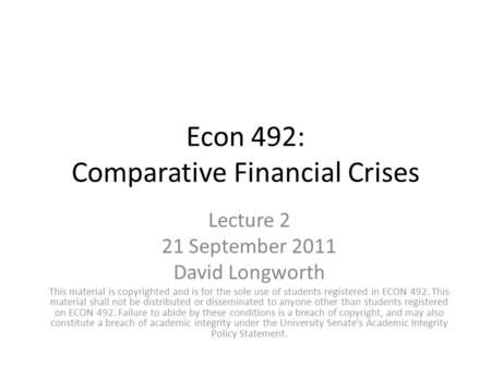 Econ 492: Comparative Financial Crises Lecture 2 21 September 2011 David Longworth This material is copyrighted and is for the sole use of students registered.