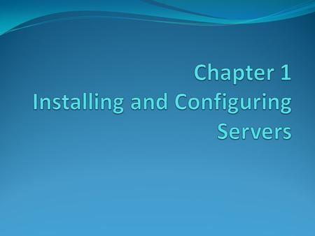 1.1 Installing Windows Server 2008 Windows Server 2008 Editions Windows Server 2008 Installation Requirements X64 Installation Considerations Preparing.