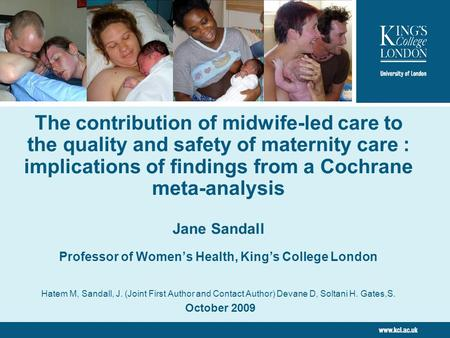The contribution of midwife-led <strong>care</strong> to the quality and safety of maternity <strong>care</strong> : implications of findings from a Cochrane meta-analysis Jane Sandall.