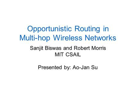 Opportunistic Routing in Multi-hop Wireless Networks Sanjit Biswas and Robert Morris MIT CSAIL Presented by: Ao-Jan Su.