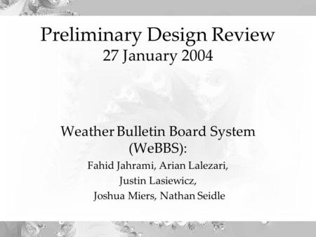 Preliminary Design Review 27 January 2004 Weather Bulletin Board System (WeBBS): Fahid Jahrami, Arian Lalezari, Justin Lasiewicz, Joshua Miers, Nathan.