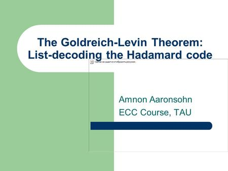 The Goldreich-Levin Theorem: List-decoding the Hadamard code Amnon Aaronsohn ECC Course, TAU.