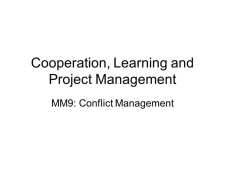 Cooperation, Learning and Project Management MM9: Conflict Management.